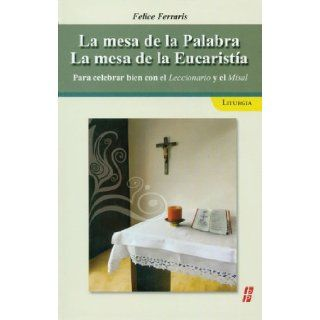 La Mesa de la Paulabra la mesa de la Eucaristia: Para celebrar bien con el Leccionario y el Misal (Spanish Edition): Felice Ferraris: 9780814643587: Books