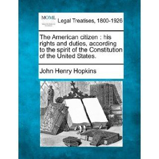 The American citizen: his rights and duties, according to the spirit of the Constitution of the United States.: John Henry Hopkins: 9781240000708: Books