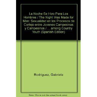 La Noche Se Hizo Para Los Hombres / The Night Was Made for Men: Sexualidad en los Procesos de Cortejo entre Jovenes Campesinas y Campesinos /among Country Youth (Spanish Edition): Gabriela Rodriguez, Benno De Keijzer: 9789706611680: Books