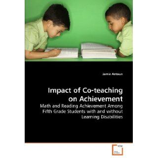 Impact of Co teaching on Achievement Math and Reading Achievement Among Fifth Grade Students with and without Learning Disabilities Jamie Antoun 9783639213454 Books