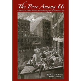 The Poor Among Us A History of Family Poverty and Homelessness in New York City Ralph da Costa Nunez, Ethan G. Sribnick 9780982553343 Books