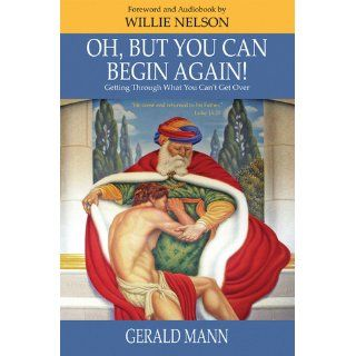 Oh, But You Can Begin Again! Getting Through What You Can't Get Over: Gerald Mann: 9781934809501: Books