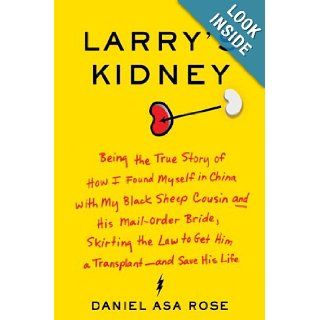 Larry's Kidney: Being the True Story of How I Found Myself in China with My Black Sheep Cousin and His Mail Order Bride, Skirting the Law to Get Him a Transplant  and Save His Life: Daniel Asa Rose: 9780061708701: Books