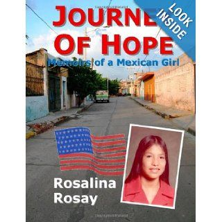 Journey of Hope, Memoirs of a Mexican Girl: an autobiography of an illegal immigrant girl from Guanajuato, Mexico who immigrated to Los Angeles, California, and eventually became an American Citizen: Rosalina Rosay: 9780980036176: Books