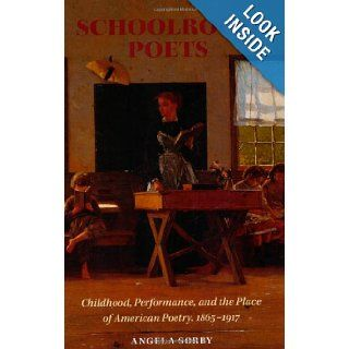 Schoolroom Poets: Childhood, Performance, and the Place of American Poetry, 1865 1917 (Becoming Modern: New Nineteenth Century Studies): Angela Sorby: Books