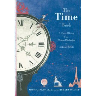 The Time Book: A Brief History from Lunar Calendars to Atomic Clocks: Martin Jenkins, Richard Bolland: 9780763641122: Books