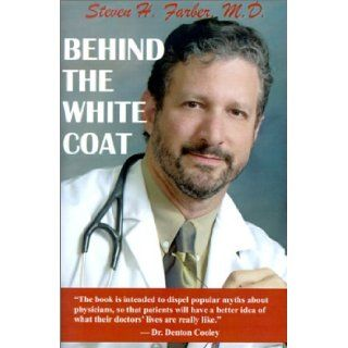 Behind the White Coat: Intimate Reflections on Being a Doctor in Today's World: Steven H. Farber, M. D. F. A. C. C. Farber, Roger Fowler: 9781591130260: Books