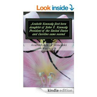 Arabeth Kennedy first born daughter of John F.Kennedy President of the United States and Caroline came second   Kindle edition by Arabeth Linda Minenski Kennedy. Biographies & Memoirs Kindle eBooks @ .