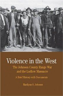 Violence in the West: The Johnson County Range War and Ludlow Massacre: A Brief History with Documents (Bedford Series in History & Culture) (9780312445799): Marilynn S. Johnson: Books