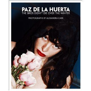 Paz de la Huerta: The Birds Didn't Die over the Winter: Photographs by Alexandra Carr: Alexandra Carr, Paz de La Huerta: 9788862082679: Books