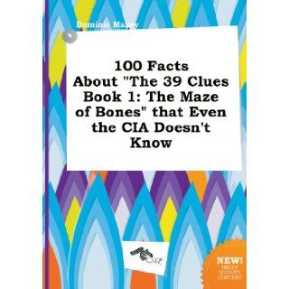 100 Facts about the 39 Clues Book 1: The Maze of Bones That Even the CIA Doesn't Know: Dominic Maxey: 9785517070128: Books