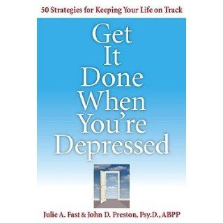Get It Done When You're Depressed: 50 Strategies for Keeping Your Life on Track [GET IT DONE WHEN YOURE DEP]: Julie A. Fast, John D. Preston: 8601200650174: Books
