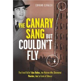 The Canary Sang but Couldn't Fly The Fatal Fall of Abe Reles, the Mobster Who Shattered Murder, Inc.'s Code of Silence Edmund Elmaleh 9781402761133 Books