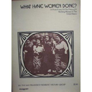 What Have Women Done? A Photo essay on working women in the United States: Kathleen Drolet, Peggy Elwell, Minnie Favre, Melanie Jennings, Carol Tokeshi San Francisco Women's History Group: Books