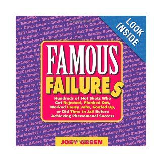 Famous Failures Hundreds of Hot Shots Who Got Rejected, Flunked Out, Worked Lousy Jobs, Goofed Up, or Did Time in Jail Before Achieving Phenomenal Success Joey Green 9780977259021 Books