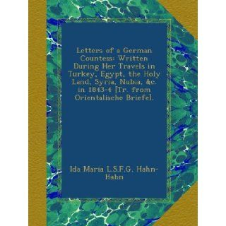 Letters of a German Countess Written During Her Travels in Turkey, Egypt, the Holy Land, Syria, Nubia, &c. in 1843 4 [Tr. from Orientalische Briefe]. Ida Maria L.S.F.G. Hahn Hahn Books