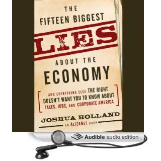 The Fifteen Biggest Lies About the Economy: And Everything Else the Right Doesn't Want You to Know About Taxes, Jobs, and Corporate America (Audible Audio Edition): Joshua Holland, Arthur Morey: Books