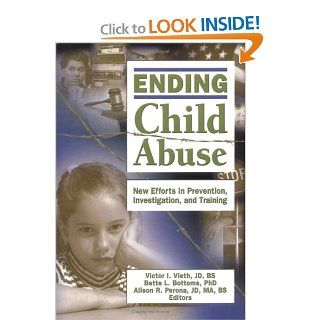 Ending Child Abuse: New Efforts in Prevention, Investigation, and Training (Published Simultaneously as the Journal of Aggression Maltre): Victor I. Vieth, Bette L. Bottoms, Alison Perona: 9780789029676: Books