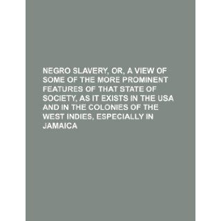 Negro Slavery, Or, a View of Some of the More Prominent Features of That State of Society, as It Exists in the USA and in the Colonies of the West Ind: Books Group: 9781235657887: Books