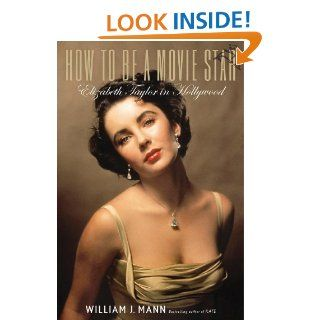 How to Be a Movie Star: Elizabeth Taylor in Hollywood eBook: William J. Mann: Kindle Store