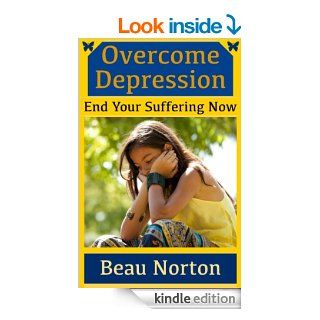 Overcome Depression and End Your Suffering Now An in depth guide for overcoming depression, reducing stress, increasing self esteem, and getting youron track (Dealing With Depression Book 1) eBook Beau Norton, Overcome Depression Kindle Store