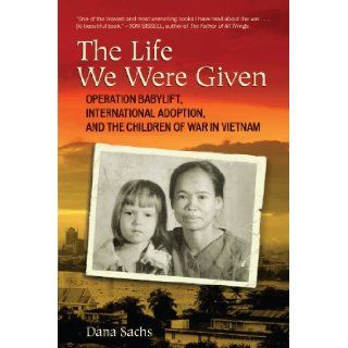 The Life We Were Given: Operation Babylift, International Adoption, and the Children of War in Vietnam: Dana Sachs: 9780807001240: Books