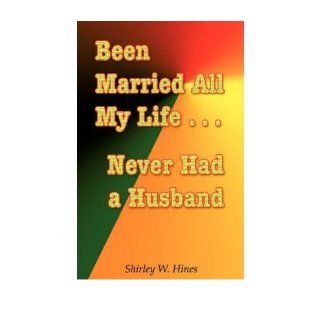 Been Married All My LifeNever Had a Husband (Paperback)   Common: By (author) W Shirley Hines: 0884612569557: Books