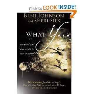 What If You Joined your Dreams with the Most Amazing God (9780768403114) Beni Johnson, Sheri Silk, Bill Johnson, Danny Silk, Theresa Dedmon, April LaFrance, Julie Winter, Candace Johnson, Dawna DeSilva, Brittney Serpell Books