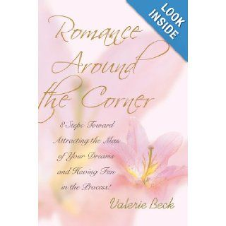 Romance Around the Corner: 8 Steps Toward Attracting the Man of Your Dreams and Having Fun in the Process!: Valerie Beck: 9780595674565: Books
