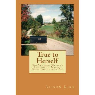 True to Herself: One Vermont Writer's Lifetime of Making Good Things from Bad: Alison Kirk: 9781479151240: Books