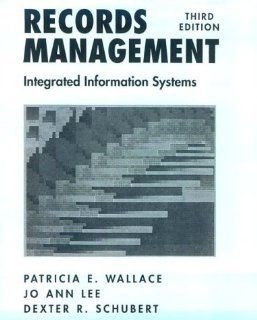 Records Management: Integrated Information Systems (3rd Edition): Patricia E. Wallace, Jo Ann Lee, Dexter R. Schubert: 9780137699360: Books