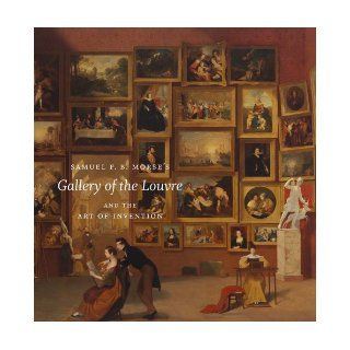 "Samuel F. B. Morse's ""Gallery of the Louvre"" and the Art of Invention Peter John Brownlee, Jean Philippe Antoine, Wendy Bellion, David Bjelajac, Rachael Z. DeLue, Sarah Kate Gillespie, Lance Mayer, Gay Myers, Andrew McClellan, Alexander Neme"