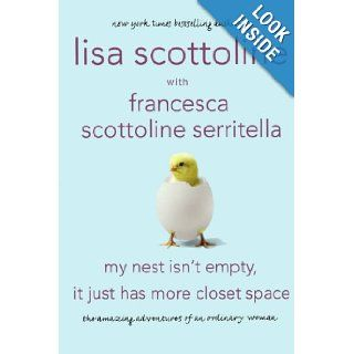 My Nest Isn't Empty, It Just Has More Closet Space: The Amazing Adventures of an Ordinary Woman: Lisa Scottoline, Francesca Serritella: 9780312668341: Books