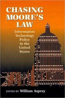 Chasing Moore's Law: Information Technology Policy in the United States: Peter Harsha, Steve Mosier, David Bruggeman, Najma Yousefi, Lorraine Woellert, Eric Fisher, Jolene Kay Jesse, William Aspray: 9781891121333: Books