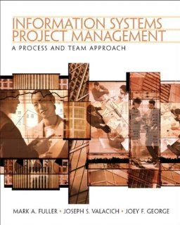 Information Systems Project Management A Process and Team Approach Mark Fuller, Joe Valacich, Joey George 9780131454170 Books