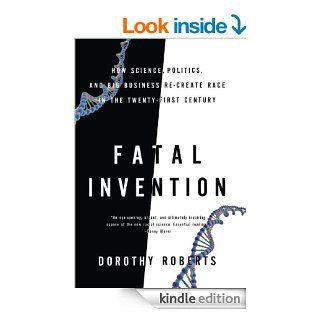 Fatal Invention: How Science, Politics, and Big Business Re create Race in the Twenty First Century eBook: Dorothy Roberts: Kindle Store