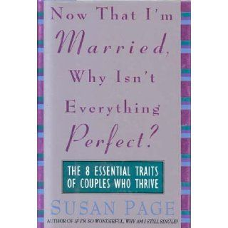 Now That I'm Married, Why Isn't Everything Perfect?: The 8 Essential Traits of Couples Who Thrive: Susan Page: 9780316688376: Books