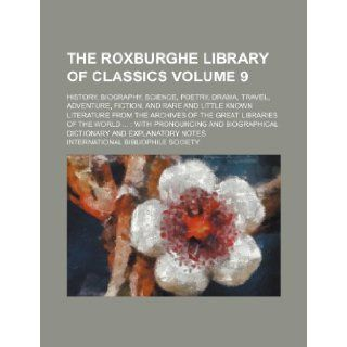The Roxburghe Library of Classics Volume 9; History, Biography, Science, Poetry, Drama, Travel, Adventure, Fiction, and Rare and Little Known Literatu: International Bibliophile Society: 9781235824982: Books