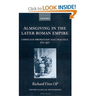 Almsgiving in the Later Roman Empire Christian Promotion and Practice (313 450) (Oxford Classical Monographs) (9780199283606) Richard Finn Books