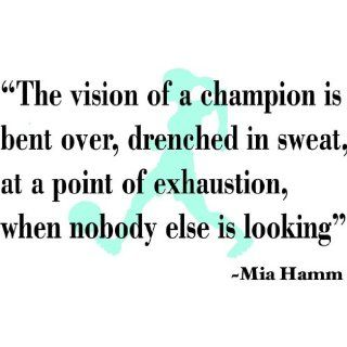 The Vision Of A Champion Is Bent Over Drenched In Sweat At A Point Of Exhaustion When Nobody Else Is Looking Mia Hamm Inspirational Sports QuotesPicture Art   Girls Room   Peel & Stick Sticker   Vinyl Wall Decal   Size : 12 Inches X 24 Inches   22 Colo