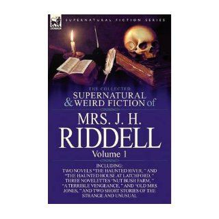 """The Collected Supernatural and Weird Fiction of Mrs. J. H. Riddell: Volume 1 Including Two Novels """"The Haunted River, """" and """"The Haunted House at Latchford, """" Three Novelettes """"Nut Bush Farm, """" """"A Terrible Vengeance, &quo"""