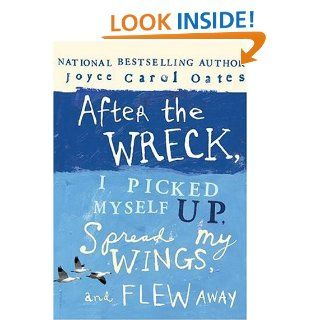After the Wreck, I Picked Myself Up, Spread My Wings, and Flew Away: Joyce Carol Oates: 9780060735258: Books