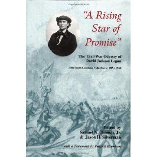 A Rising Star Of Promise: The Wartime Diary And Letter Of David Jackson Logan, 17th South Carolina Volunteers 1861 1864 (Battles & Campaigns of the Carolinas): Samuel N. Thomas Jr., Jason H. Silverman, David Jackson Logan: 9781882810291: Books