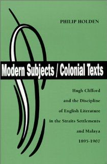 Modern Subjects/Colonial Texts : Hugh Clifford and the Discipline of English Literature in the Straits Settlements and Malaya 1895 1907 (British Authors Series, 1880 1920) (9780944318133): Philip Holden: Books