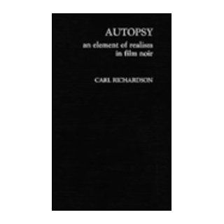 Autopsy: An Element of Realism in Film Noir (9780810824966): Carl Richardson: Books
