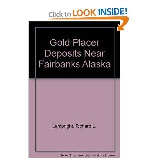 Gold Placer Deposits Near Fairbanks Alaska: Richard L. Lampright: 9780964536616: Books