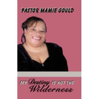 MY DESTINY IS NOT THE WILDERNESS: Mamie McCormick Gould: 9781606471746: Books