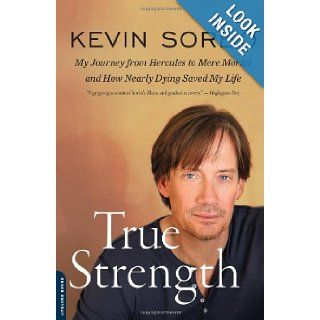 True Strength My Journey from Hercules to Mere Mortal  and How Nearly Dying Saved My Life Kevin Sorbo 9780738216027 Books