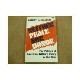 Neither Peace Nor Honor The Politics of American Military Policy in Viet Nam (Study in International Affairs) Professor Robert L. Gallucci 9780801817144 Books