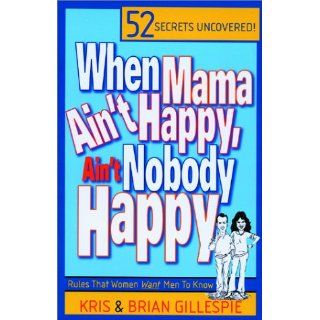 When Mama Ain't Happy, Ain't Nobody Happy  52 Rules Women Want Men to Know (9780970559401) Kris Gillespie, Brian Gillespie Books